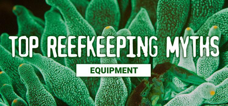 Top Reefkeeping Myths: Equipment